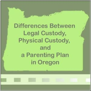 Legal Custody, Physcial Custody, and Parenting plans in Oregon