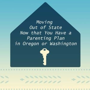 Now that you have a parenting plan in Oregon or Washington, how do you move out of state. Written by Portland divorce attorney Tom Brasier.