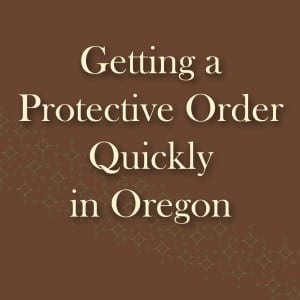 Quickly getting a protective order in Oregon