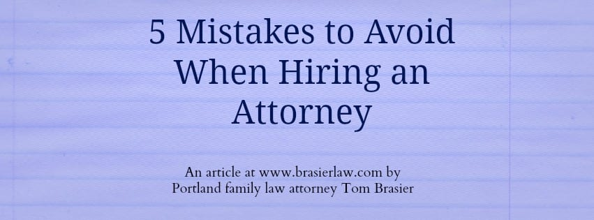 An article on www.brasierlaw.com about how the top mistakes made when hiring a divorce attorney. By Oregon and Washington Family Lawyer Tom Brasier.