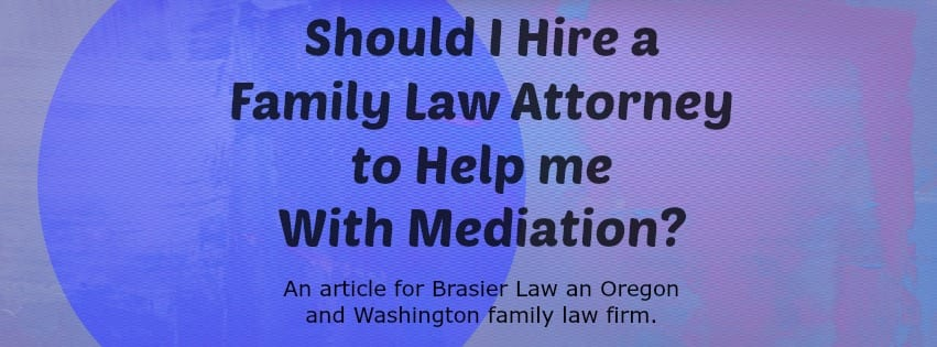 Should you hire a family law attorney to help through your mediation in Oregon or Washington?