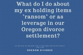 Oregon divorce, asset divistion of sentimental items when ex is holding items as a bargaining chip.