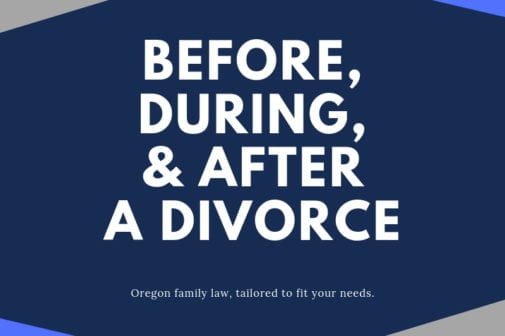 Preparing for Oregon divorce, before, during and after divorce: What you need to know.